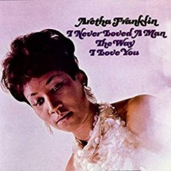 FRANKLIN ARETHA - I Never Loved A Man The..